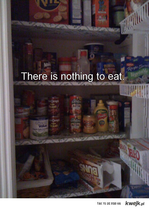 THERE IS NOTHING TO EAT ;)