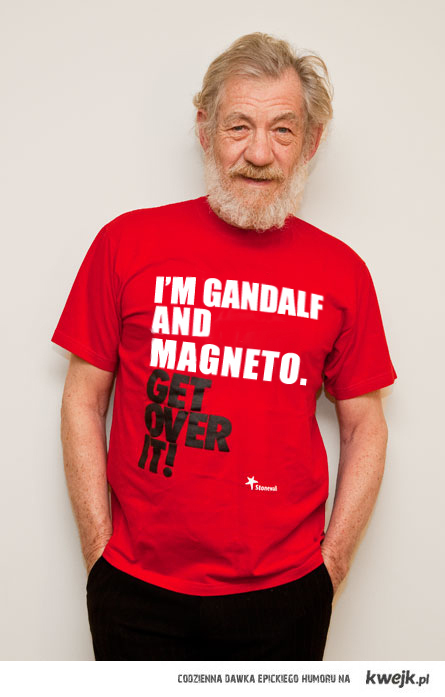 I'm Gandalf and Magneto. Get over it!