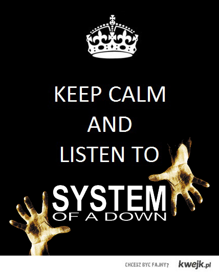 Keep calm and listen to SOAD.