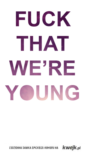 fuck that we're young