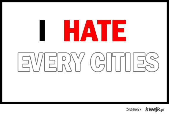 I Hate Every Cities