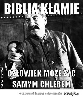 Biblia kłamie - człowiek może żyć samym chlebem(potwierdził badaniami Józef Stalin)