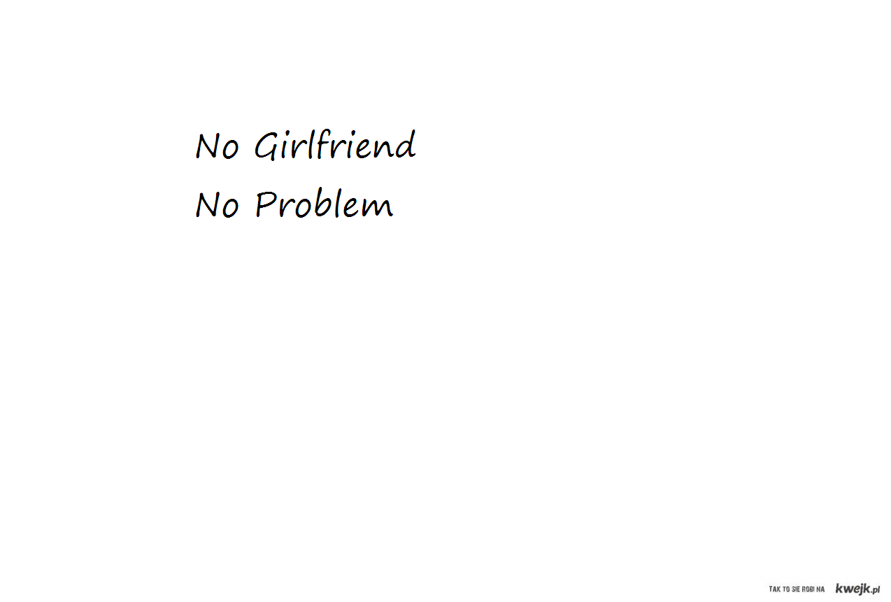 No Girlfriend, No Problem