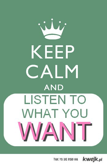 keep calm and listen to what you want