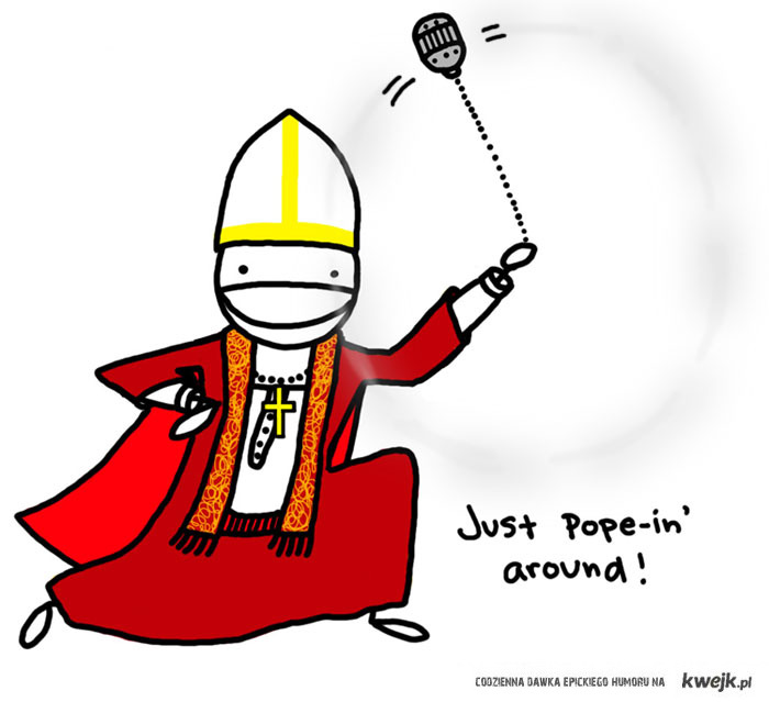 Just pope-in' around!