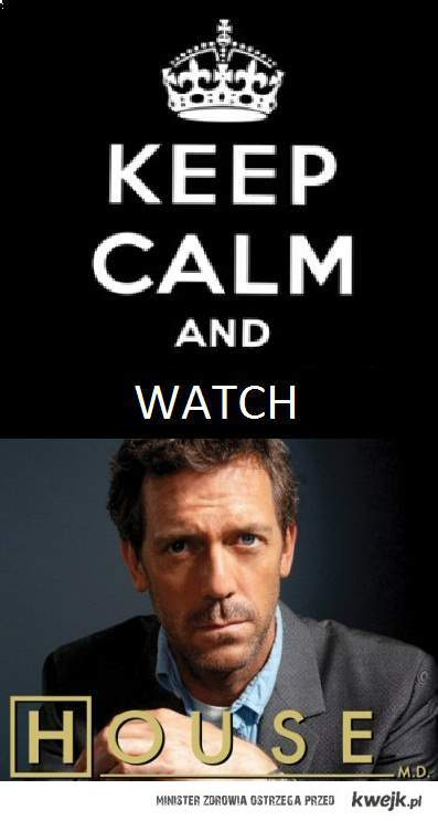 Keep calm and watch House