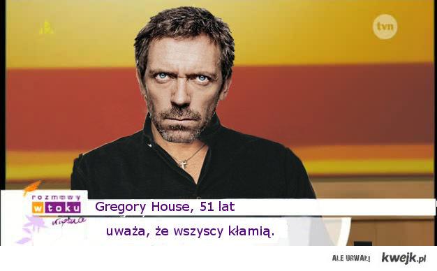 Gregory House - uważa, że wszyscy kłamią.
