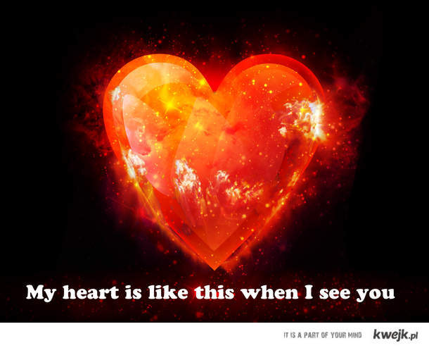 My heart is like this when I see you