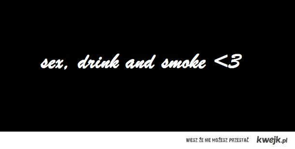 sex, drink and smoke <3