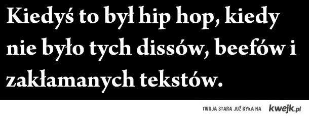 Kiedyś to był hip hop, kiedy nie było tych dissów, beefów i zakłamanych tekstów.