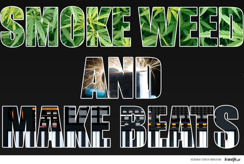 Smoke weed and make beats