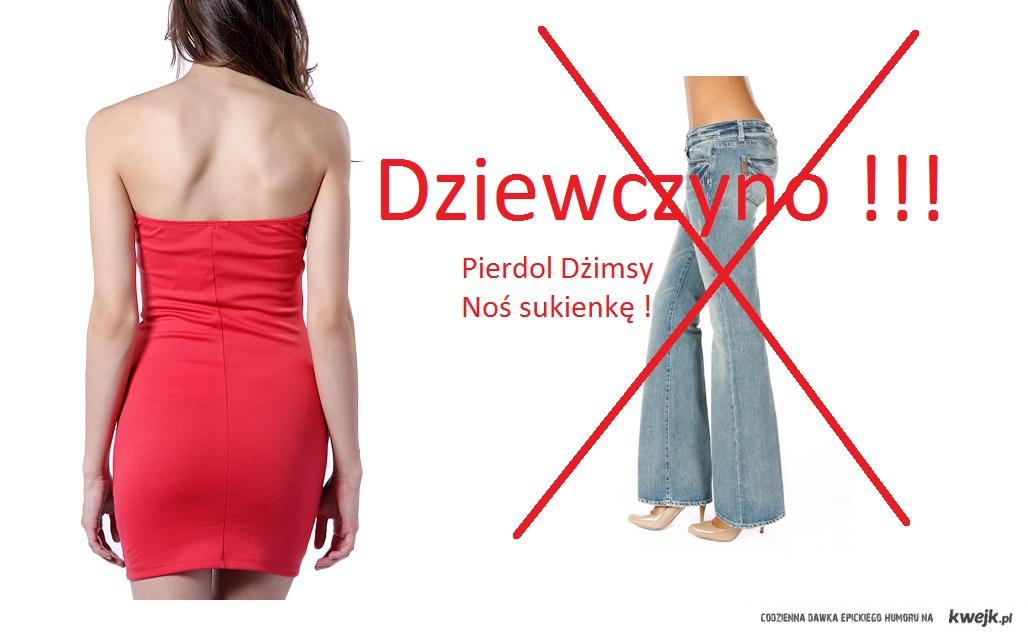 Pierdol Jeans'y noś sukienkę.
