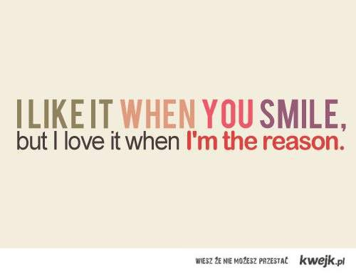I like it when you smile.