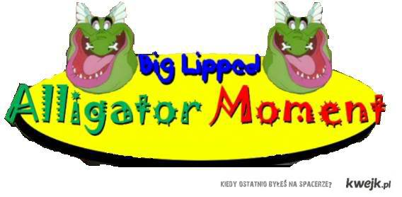 A big lipped aligator moment