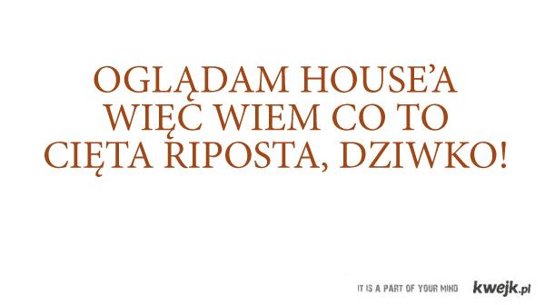 oglądam house'a więc wiem...