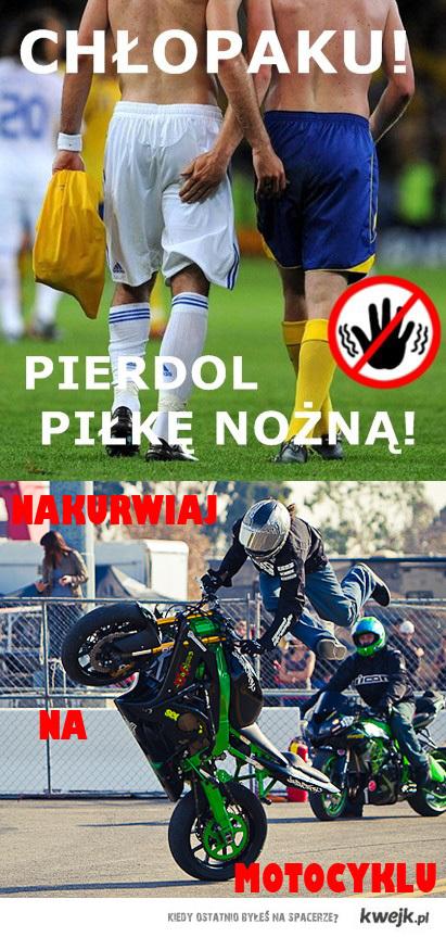 Chłopaku pierdol piłkę nożną! Nakurwiaj na motocyklu!