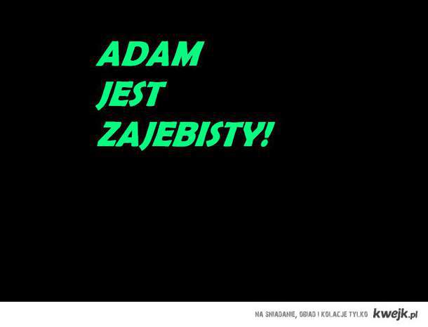 Adam jeste zajebisty