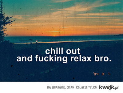 Chill out bro!