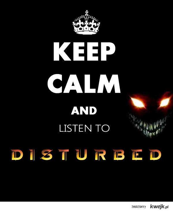 keep calm and listen to disturbed!