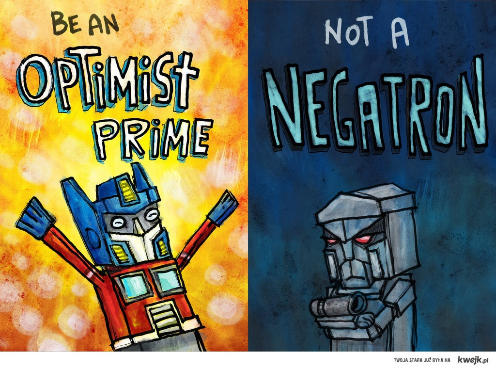 Be an Optimist Prime, not Negatron