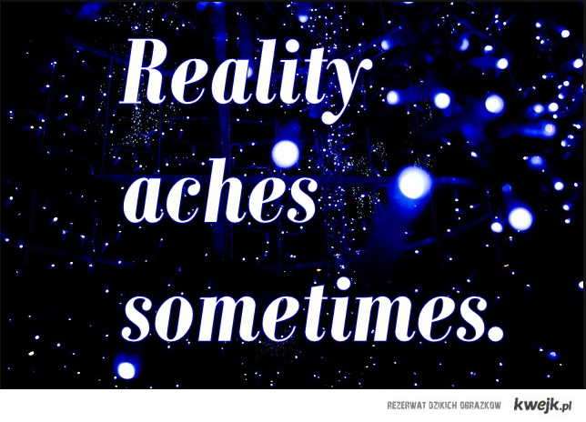 reality aches sometimes