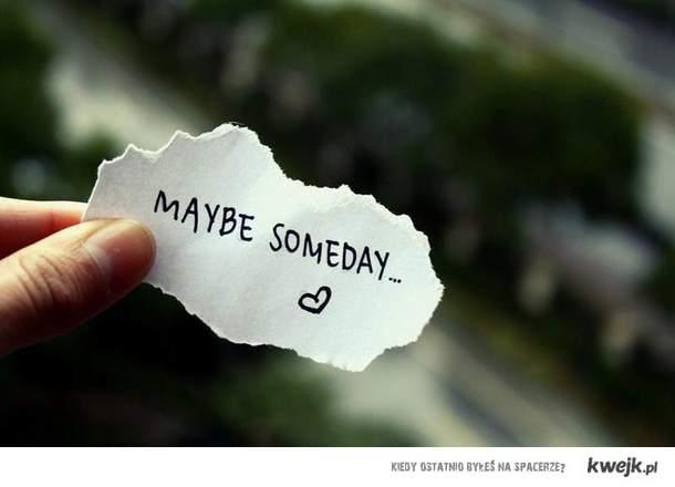 Maybe Someday ...
