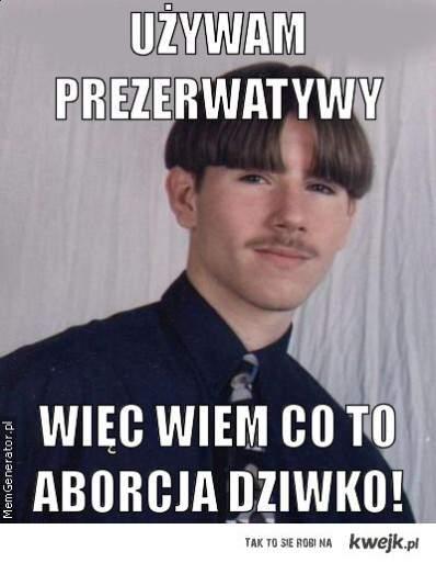Używam prezerwatywy, więc wiem co to aborcja Dziwko!