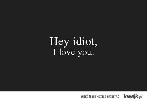 hey idiot.