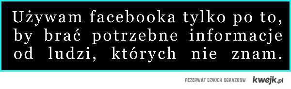 Używam facebooka by brać informacje od ludzi, których nie znam.