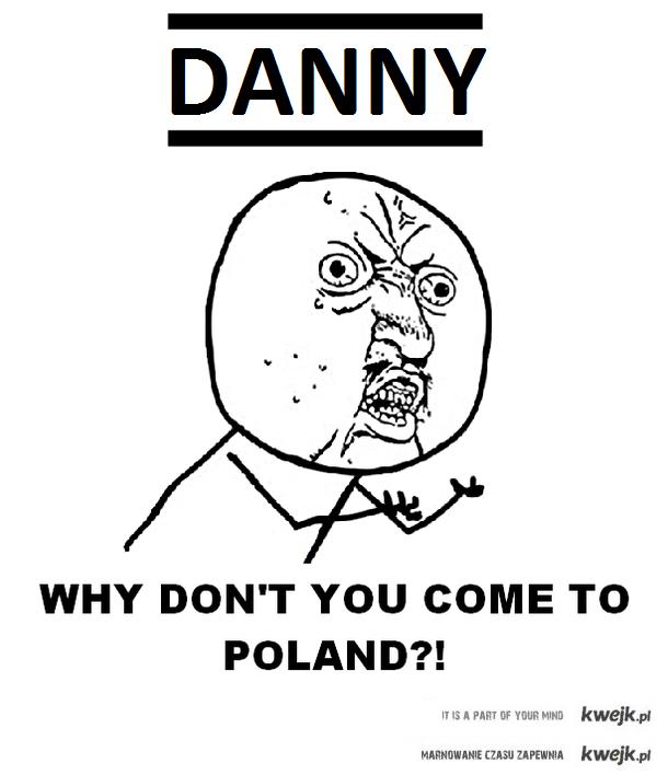 Danny come to Poland